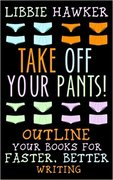 Take Off Your Pants!: Outline Your Books for Faster, Better Writing-Libbie Hawker