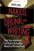 Naked, Drunk, and Writing: Shed Your Inhibitions and Craft a Compelling Memoir or Personal Essay-Adair Lara