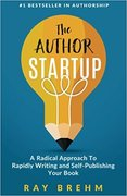 The Author Startup: A Radical Approach To Rapidly Writing and Self-Publishing Your Book On Amazon-Ray Brehm