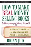 How to Make Real Money Selling Books: A Complete Guide to the Book Publishers' World of Special Sales-Brian Jud