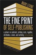 The Fine Print of Self-Publishing: A Primer on Contracts, Printing Costs, Royalties, Distribution, E-Books, and Marketing-Mark Levine
