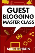 Guest Blogging Master Class: Your Step by Step Guide to Getting More Traffic...-Mike Fishbein