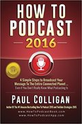 How To Podcast 2016: our Simple Steps To Broadcast Your Message To The Entire Connected Planet ... Even If You Don't Know Where To Start-Paul Colligan