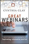 Great Webinars: Create Interactive Learning That Is Captivating, Informative, and Fun-Cynthia Clay