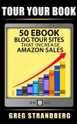 Tour Your Book: 50 eBook Blog Tour Sites That Increase Amazon Sales-Greg Strandberg