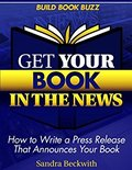 Get Your Book in the News: How to Write a Press Release That Announces Your Book-Sandra Beckwith