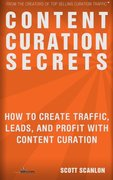 Content Curation Secrets: How to Create Traffic, Leads, and Profit with Content Curation-Scott Scanlon